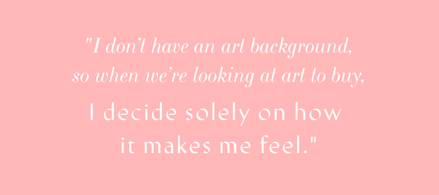 """I don't have an art background, so when we're looking at art to buy, I decide solely on how it makes me feel."" - Mallory"